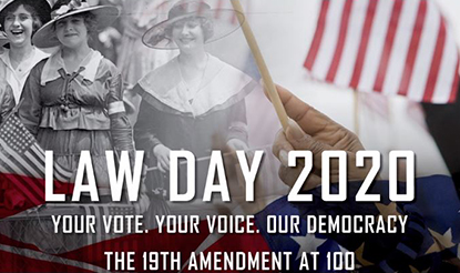 Law Day 2020 Video. Your vote, your voice, our democracy. The 19th amendment at one hundred