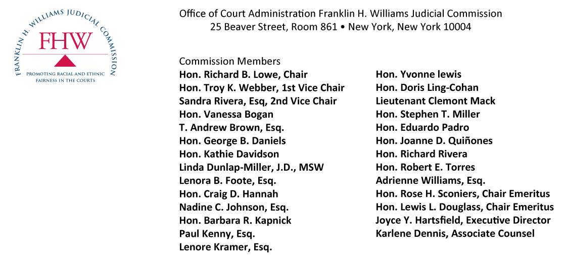 Office of Court Administration Franklin H. Williams Judicial Commission  25 Beaver Street, Room 861 • New York, New York 10004 Commission MembersHon. Richard B. Lowe, ChairHon. Troy K. Webber, 1st Vice Chair Sandra Rivera, Esq, 2nd Vice Chair Hon. Vanessa Bogan T. Andrew Brown, Esq. Hon. George B. Daniels Hon. Kathie Davidson Linda Dunlap-Miller, J.D., MSW Lenora B. Foote, Esq.