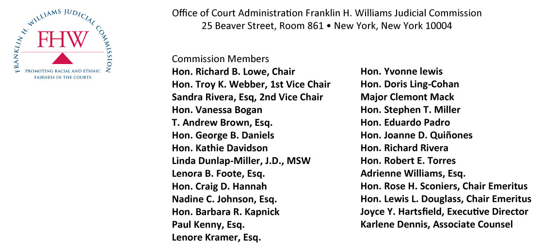 Office of Court Administration Franklin H. Williams Judicial Commission  25 Beaver Street, Room 861 • New York, New York 10004 Commission MembersHon. Richard B. Lowe, ChairHon. Troy K. Webber, 1st Vice Chair Sandra Rivera, Esq, 2nd Vice Chair Hon. Vanessa Bogan T. Andrew Brown, Esq. Hon. George B. Daniels Hon. Kathie Davidson Linda Dunlap-Miller, J.D., MSW Lenora B. Foote, Esq. Hon. Craig D. Hannah Nadine C. Johnson, Esq. Hon. Barbara R. Kapnick Paul Kenny, Esq. Lenore Kramer, Esq. Hon. Yvonne lewisHon. Doris Ling-Cohan Major Clemont Mack Hon. Stephen T. Miller Hon. Eduardo Padro Hon. Joanne D. Quiñones Hon. Richard Rivera Hon. Robert E. Torres Adrienne Williams, Esq.Hon. Rose H. Sconiers, Chair Emeritus Hon. Lewis L. Douglass, Chair Emeritus Joyce Y. Hartsfield, Executive Director Karlene Dennis, Associate Counsel